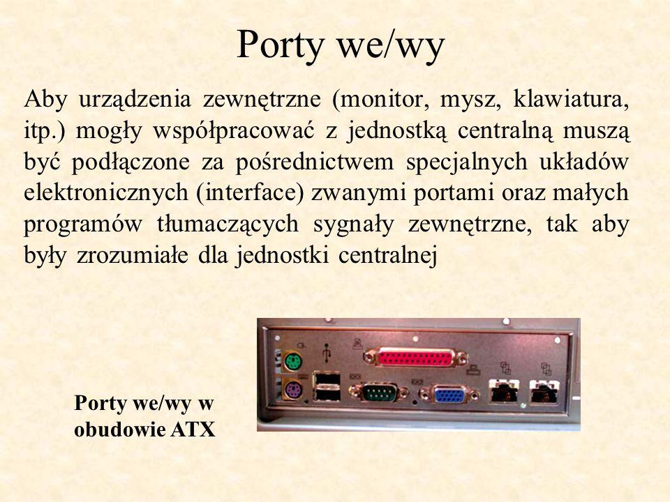 Porty we/wy Aby urządzenia zewnętrzne (monitor, mysz, klawiatura, itp.) mogły współpracować z jednostką centralną muszą być podłączone za pośrednictwem specjalnych układów elektronicznych (interface) zwanymi portami oraz małych programów tłumaczących sygnały zewnętrzne, tak aby były zrozumiałe dla jednostki centralnej Porty we/wy w obudowie ATX
