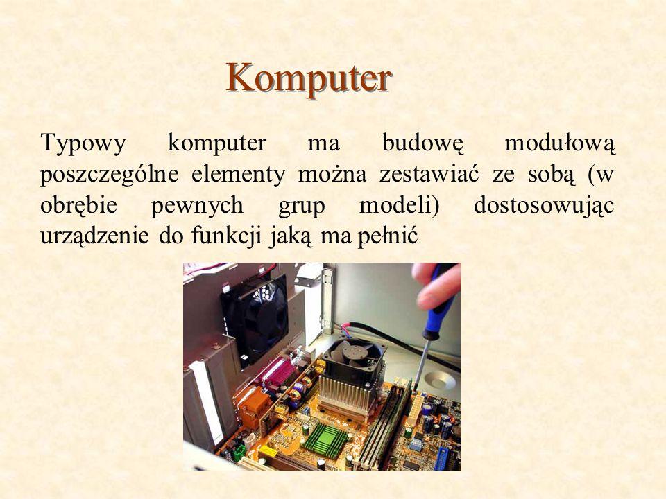 Komputer Typowy komputer ma budowę modułową poszczególne elementy można zestawiać ze sobą (w obrębie pewnych grup modeli) dostosowując urządzenie do funkcji jaką ma pełnić