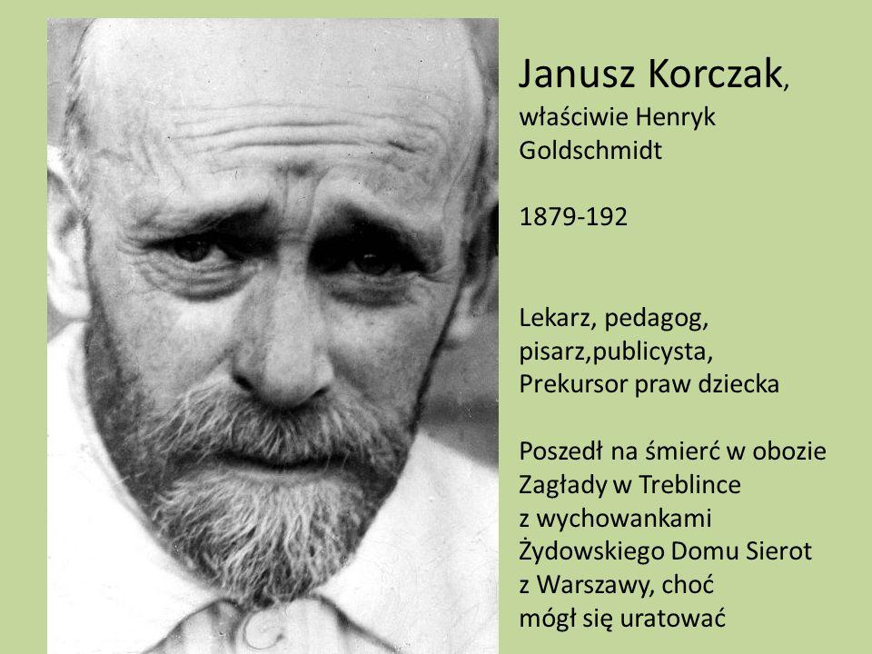 Janusz Korczak, właściwie Henryk Goldschmidt 1879-192 Lekarz, pedagog, pisarz,publicysta, Prekursor praw dziecka Poszedł na śmierć w obozie Zagłady w