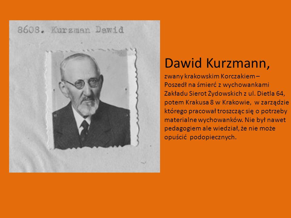 Dawid Kurzmann, zwany krakowskim Korczakiem – Poszedł na śmierć z wychowankami Zakładu Sierot Żydowskich z ul. Dietla 64, potem Krakusa 8 w Krakowie,