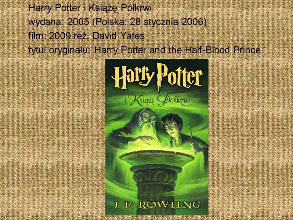 Harry Potter i Książę Półkrwi wydana: 2005 (Polska: 28 stycznia 2006) film: 2009 reż. David Yates tytuł oryginału: Harry Potter and the Half-Blood Pri
