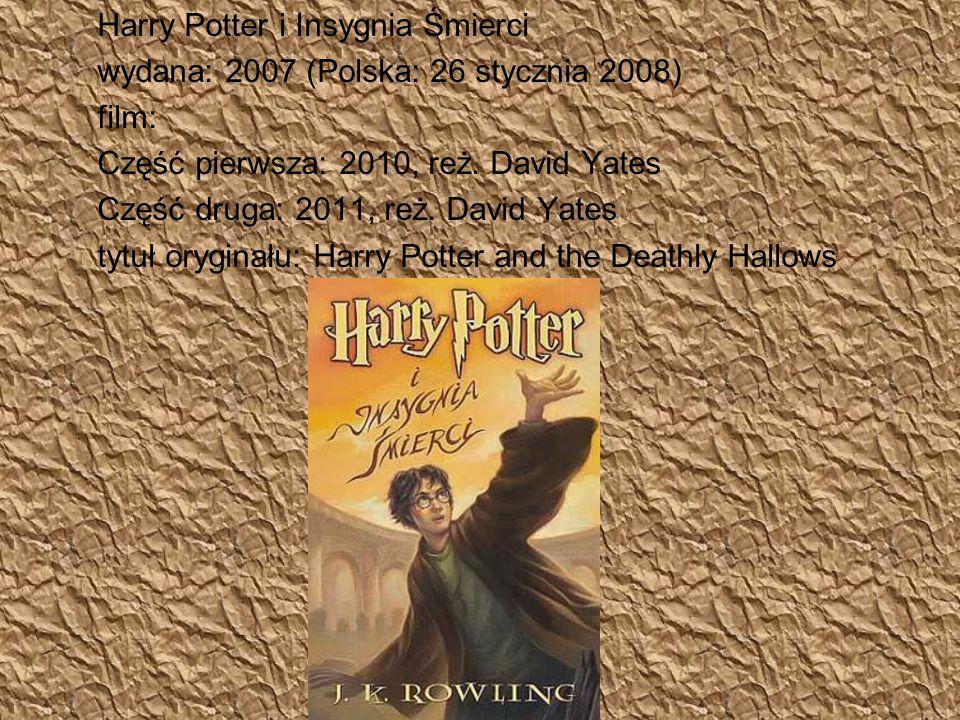 Harry Potter i Insygnia Śmierci wydana: 2007 (Polska: 26 stycznia 2008) film: Część pierwsza: 2010, reż. David Yates Część druga: 2011, reż. David Yat