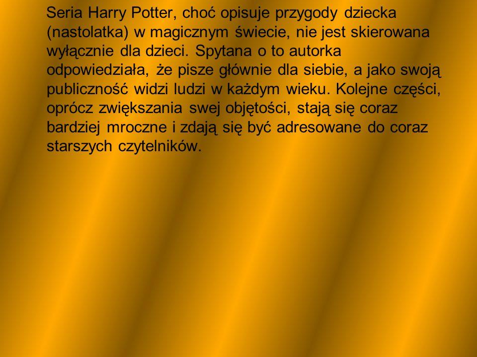 Seria Harry Potter, choć opisuje przygody dziecka (nastolatka) w magicznym świecie, nie jest skierowana wyłącznie dla dzieci. Spytana o to autorka odp