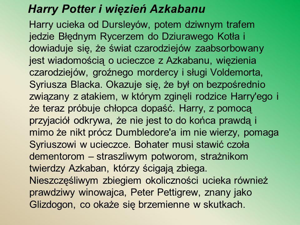 Harry Potter i więzień Azkabanu Harry ucieka od Dursleyów, potem dziwnym trafem jedzie Błędnym Rycerzem do Dziurawego Kotła i dowiaduje się, że świat