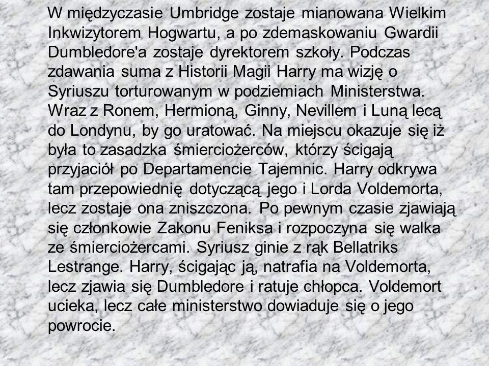 W międzyczasie Umbridge zostaje mianowana Wielkim Inkwizytorem Hogwartu, a po zdemaskowaniu Gwardii Dumbledore'a zostaje dyrektorem szkoły. Podczas zd
