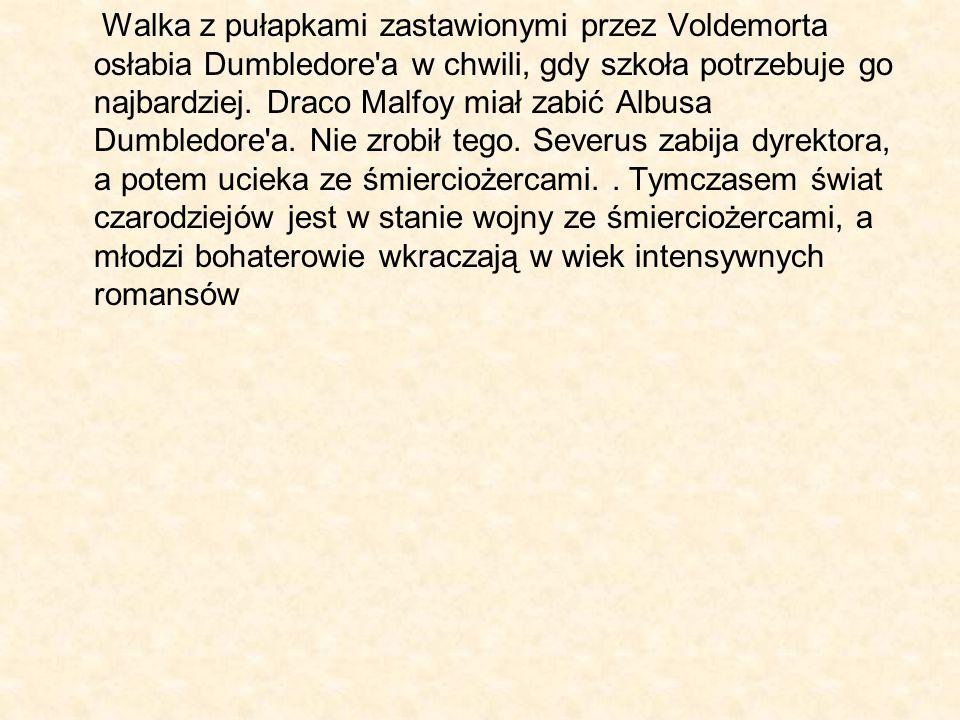 Walka z pułapkami zastawionymi przez Voldemorta osłabia Dumbledore'a w chwili, gdy szkoła potrzebuje go najbardziej. Draco Malfoy miał zabić Albusa Du