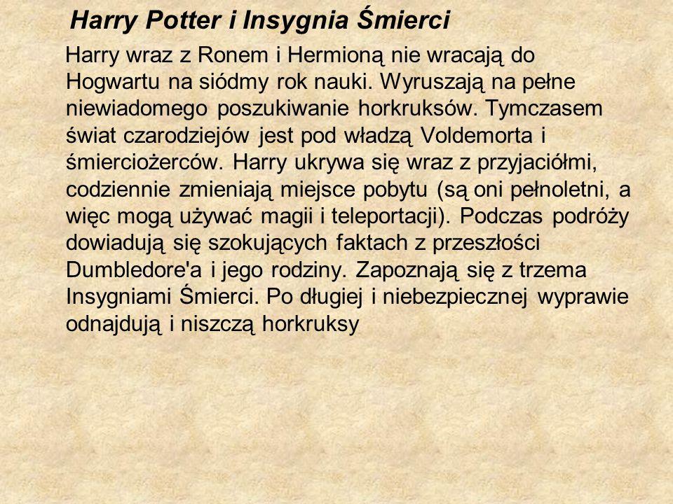 Harry Potter i Insygnia Śmierci Harry wraz z Ronem i Hermioną nie wracają do Hogwartu na siódmy rok nauki. Wyruszają na pełne niewiadomego poszukiwani