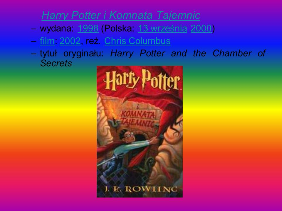 Harry Potter i Komnata TajemnicHarry Potter i Komnata Tajemnic –wydana: 1998 (Polska: 13 września 2000)199813 września2000 –film: 2002, reż. Chris Col