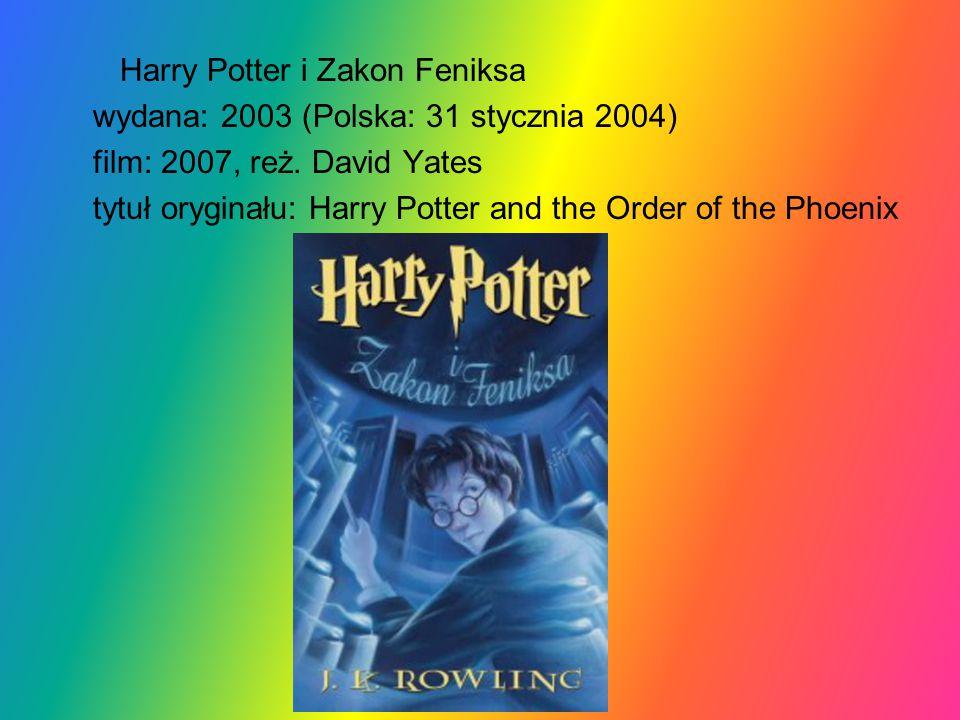 Harry Potter i Zakon Feniksa wydana: 2003 (Polska: 31 stycznia 2004) film: 2007, reż. David Yates tytuł oryginału: Harry Potter and the Order of the P