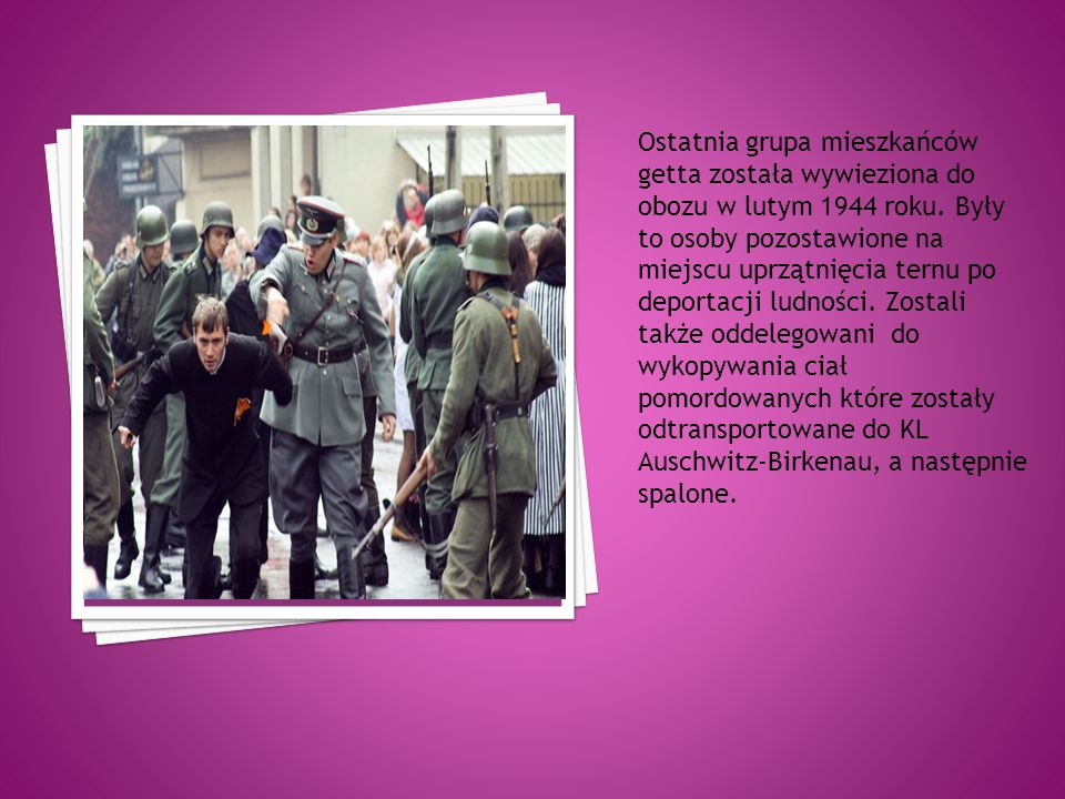 Ostatnia grupa mieszkańców getta została wywieziona do obozu w lutym 1944 roku.