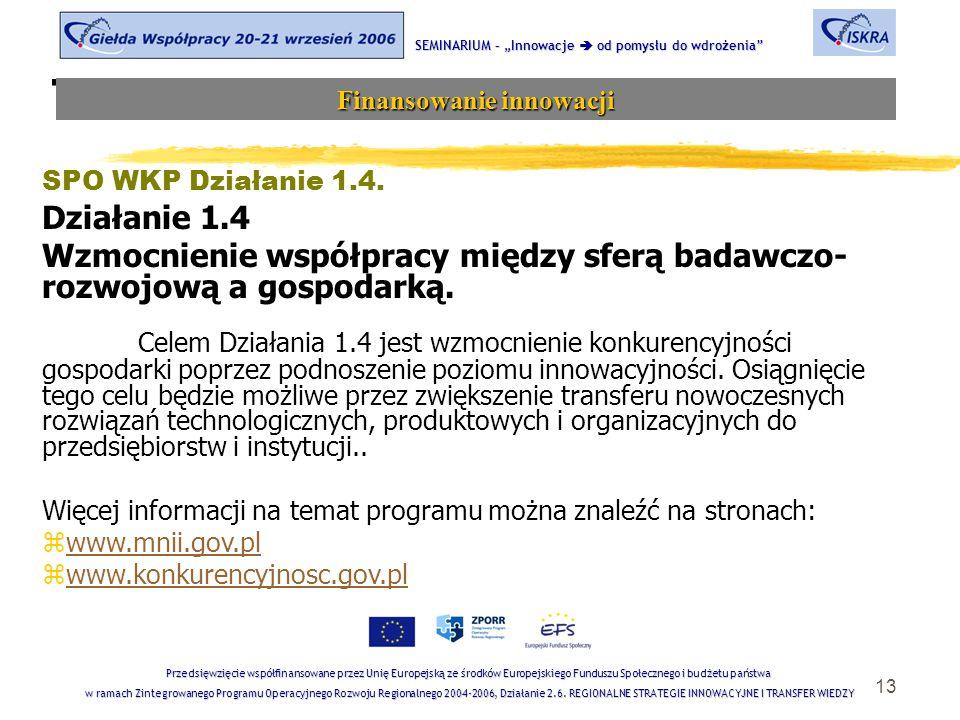 """13 Tematyka sesji SEMINARIUM – """"Innowacje  od pomysłu do wdrożenia Finansowanie innowacji Przedsięwzięcie współfinansowane przez Unię Europejską ze środków Europejskiego Funduszu Społecznego i budżetu państwa w ramach Zintegrowanego Programu Operacyjnego Rozwoju Regionalnego 2004-2006, Działanie 2.6."""