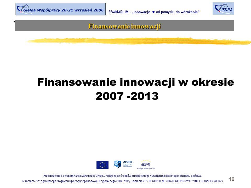 """18 Tematyka sesji Finansowanie innowacji w okresie 2007 -2013 SEMINARIUM – """"Innowacje  od pomysłu do wdrożenia Finansowanie innowacji Przedsięwzięcie współfinansowane przez Unię Europejską ze środków Europejskiego Funduszu Społecznego i budżetu państwa w ramach Zintegrowanego Programu Operacyjnego Rozwoju Regionalnego 2004-2006, Działanie 2.6."""