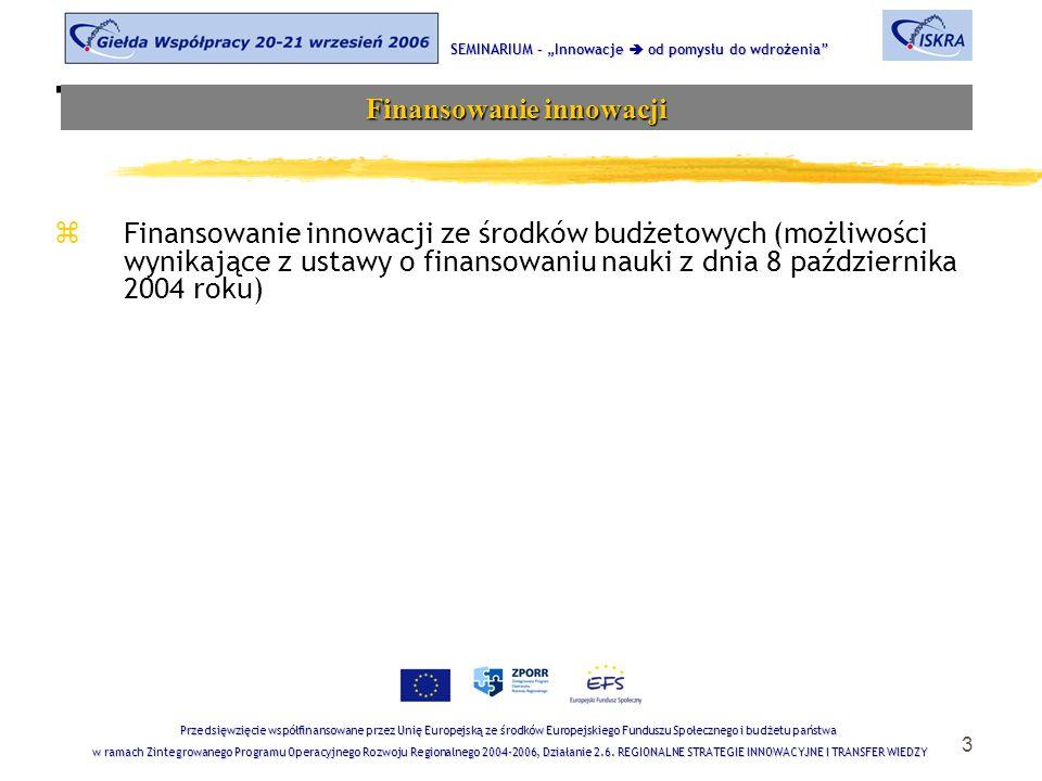 """3 Tematyka sesji zFinansowanie innowacji ze środków budżetowych (możliwości wynikające z ustawy o finansowaniu nauki z dnia 8 października 2004 roku) SEMINARIUM – """"Innowacje  od pomysłu do wdrożenia Finansowanie innowacji Przedsięwzięcie współfinansowane przez Unię Europejską ze środków Europejskiego Funduszu Społecznego i budżetu państwa w ramach Zintegrowanego Programu Operacyjnego Rozwoju Regionalnego 2004-2006, Działanie 2.6."""