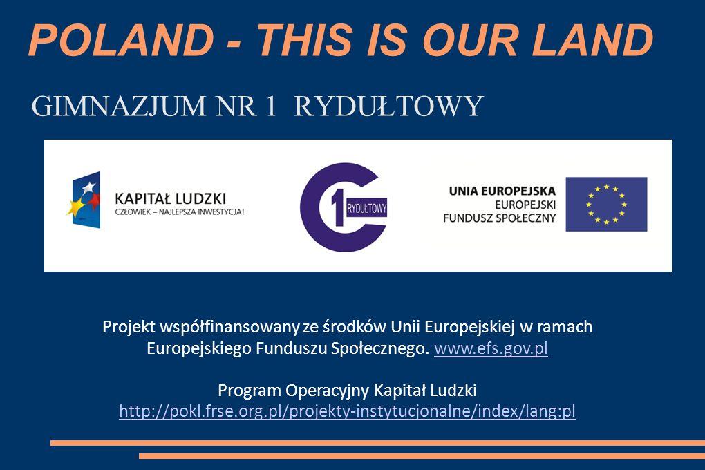 POLAND - THIS IS OUR LAND GIMNAZJUM NR 1 RYDUŁTOWY Projekt współfinansowany ze środków Unii Europejskiej w ramach Europejskiego Funduszu Społecznego.