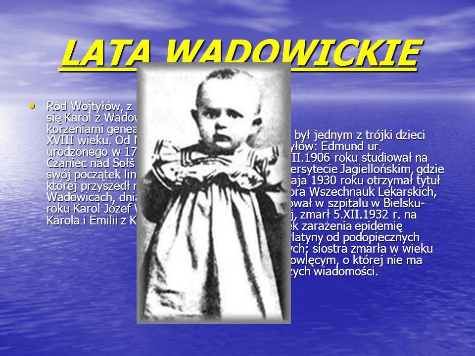 LATA WADOWICKIE Ród Wojtyłów, z którego wywodzi się Karol z Wadowic sięga swoimi korzeniami genealogicznymi końca XVIII wieku.