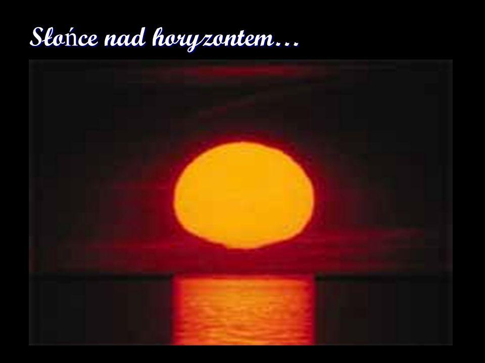 Sło ń ce nad horyzontem… Patrząc na Słońce lub Księżyc ulegamy złudzeniu, że ich rozmiary są większe niż gdy znajdują się wysoko na niebie. Tymczasem