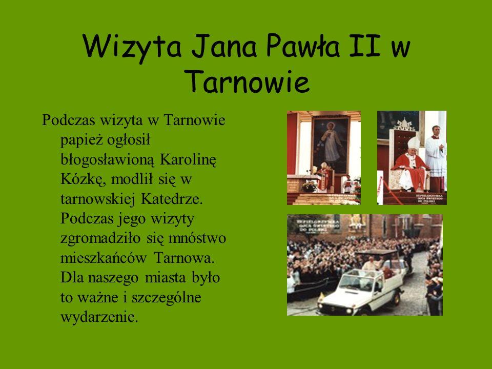 Wizyta Jana Pawła II w Tarnowie Podczas wizyta w Tarnowie papież ogłosił błogosławioną Karolinę Kózkę, modlił się w tarnowskiej Katedrze. Podczas jego