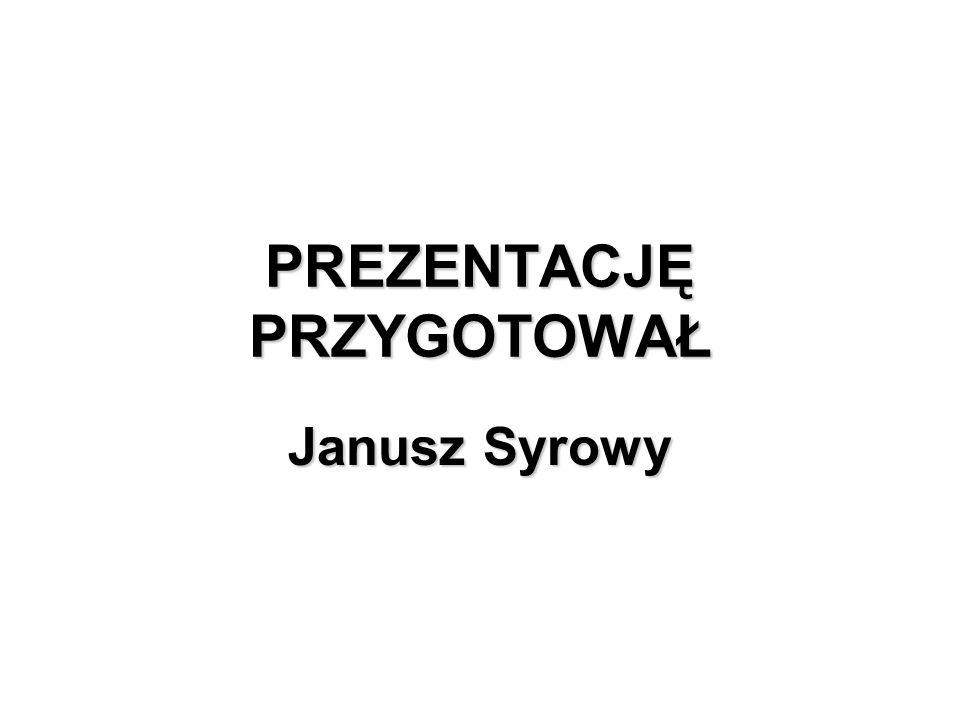 PREZENTACJĘ PRZYGOTOWAŁ Janusz Syrowy
