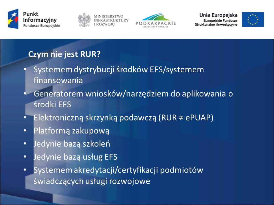 Systemem dystrybucji środków EFS/systemem finansowania Generatorem wniosków/narzędziem do aplikowania o środki EFS Elektroniczną skrzynką podawczą (RUR ≠ ePUAP) Platformą zakupową Jedynie bazą szkoleń Jedynie bazą usług EFS Systemem akredytacji/certyfikacji podmiotów świadczących usługi rozwojowe Czym nie jest RUR
