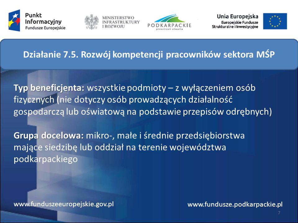 Typ beneficjenta: Grupa docelowa: Typ beneficjenta: wszystkie podmioty – z wyłączeniem osób fizycznych (nie dotyczy osób prowadzących działalność gospodarczą lub oświatową na podstawie przepisów odrębnych) Grupa docelowa: mikro-, małe i średnie przedsiębiorstwa mające siedzibę lub oddział na terenie województwa podkarpackiego 7 www.funduszeeuropejskie.gov.pl www.fundusze.podkarpackie.pl Działanie 7.5.