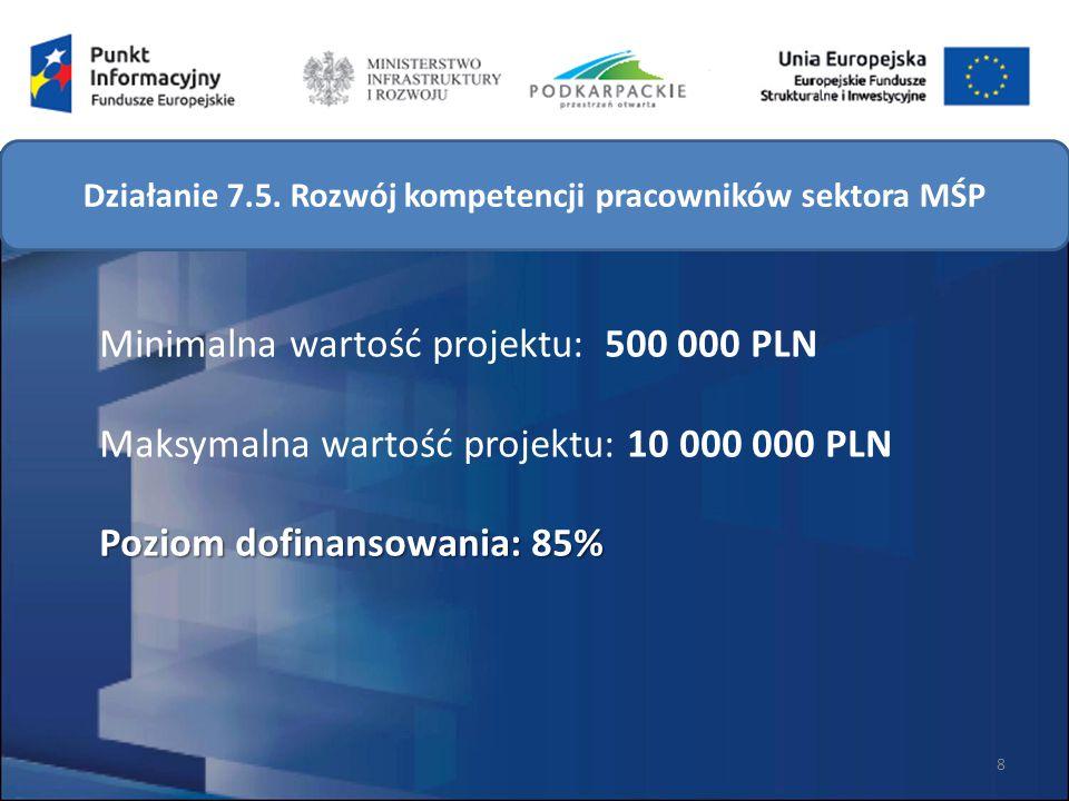 Poziom dofinansowania: 85% Minimalna wartość projektu: 500 000 PLN Maksymalna wartość projektu: 10 000 000 PLN Poziom dofinansowania: 85% 8 Działanie 7.5.