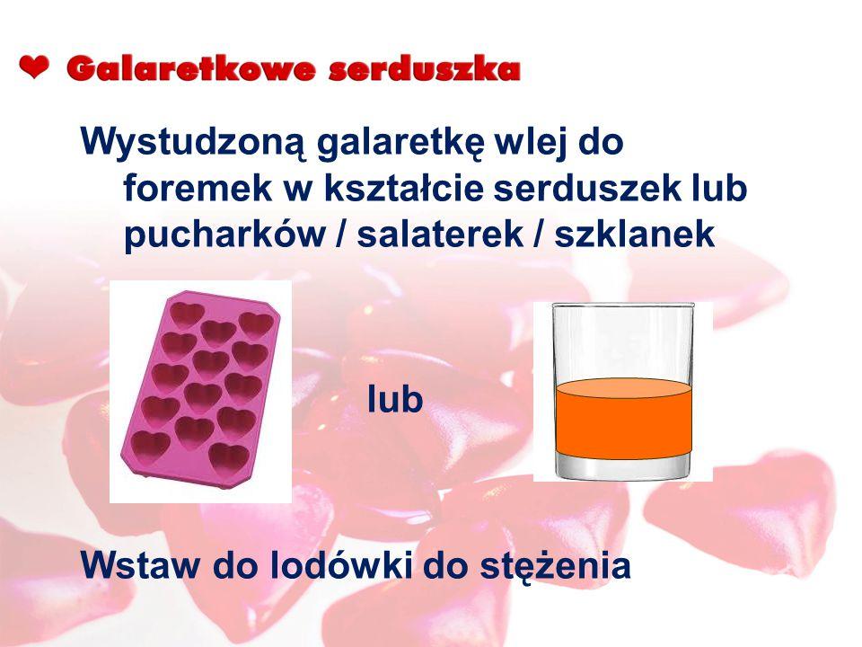 Wystudzoną galaretkę wlej do foremek w kształcie serduszek lub pucharków / salaterek / szklanek lub Wstaw do lodówki do stężenia