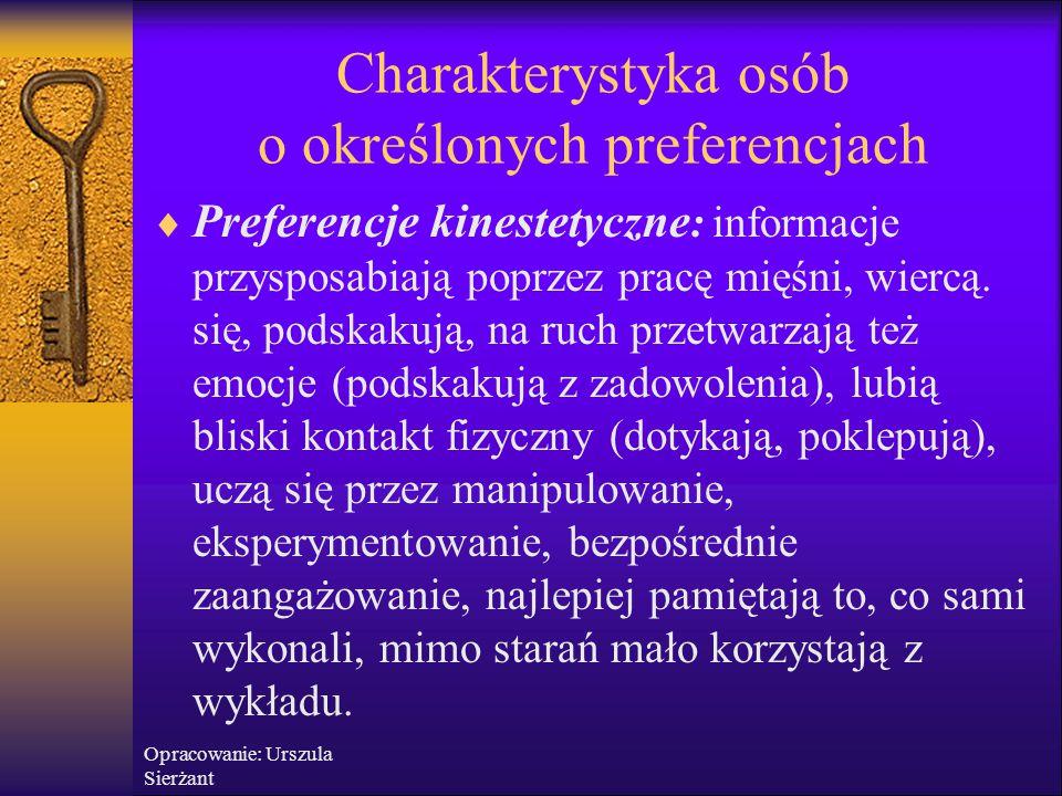 Opracowanie: Urszula Sierżant Charakterystyka osób o określonych preferencjach  Preferencje kinestetyczne : informacje przysposabiają poprzez pracę m