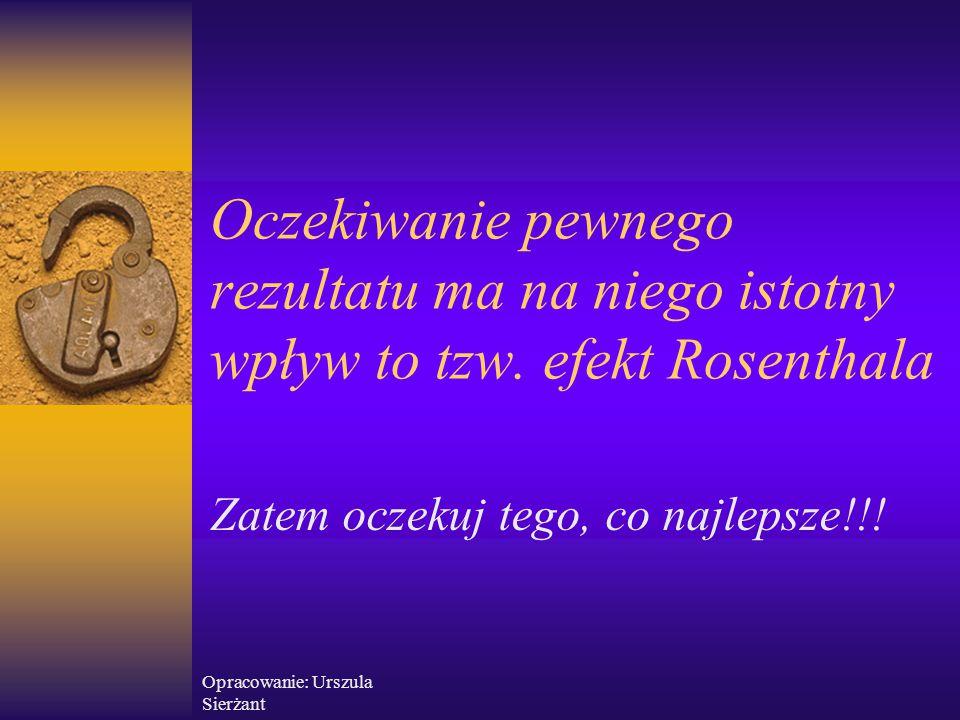 Opracowanie: Urszula Sierżant Oczekiwanie pewnego rezultatu ma na niego istotny wpływ to tzw. efekt Rosenthala Zatem oczekuj tego, co najlepsze!!!