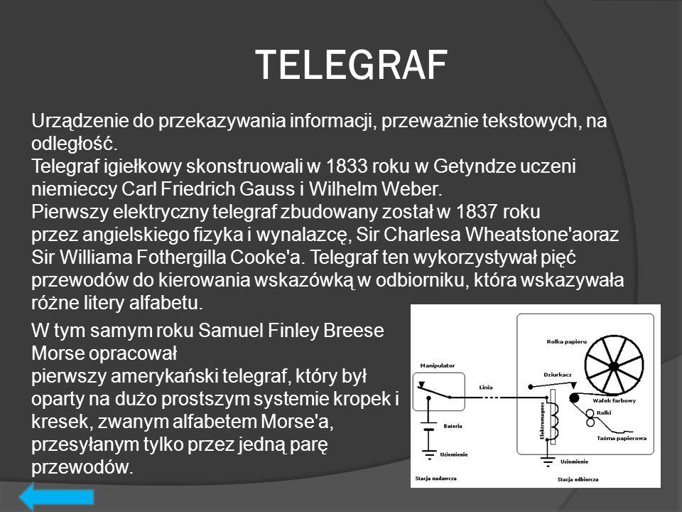 TELEGRAF Urządzenie do przekazywania informacji, przeważnie tekstowych, na odległość. Telegraf igiełkowy skonstruowali w 1833 roku w Getyndze uczeni n
