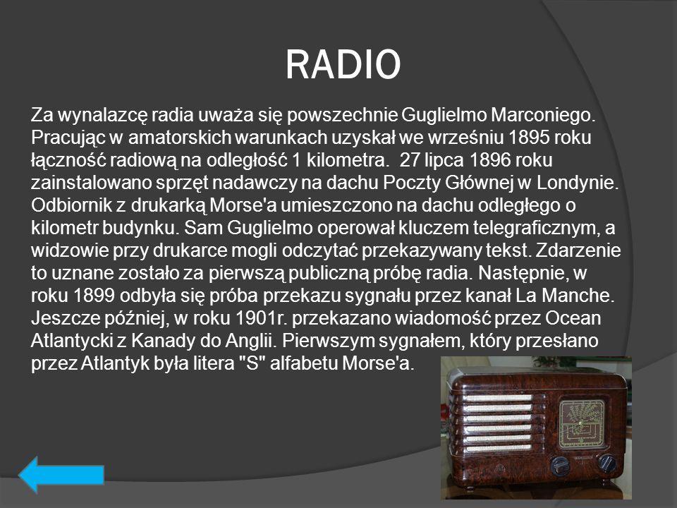 RADIO Za wynalazcę radia uważa się powszechnie Guglielmo Marconiego. Pracując w amatorskich warunkach uzyskał we wrześniu 1895 roku łączność radiową n