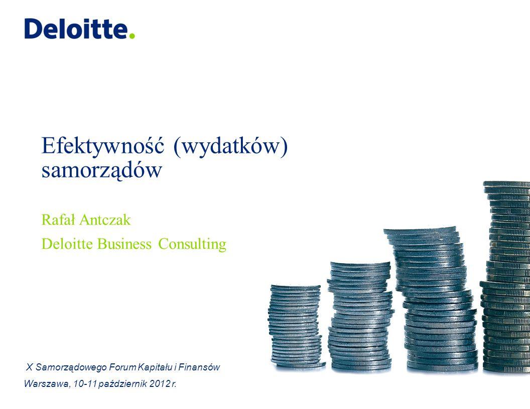 Efektywność (wydatków) samorządów Rafał Antczak Deloitte Business Consulting X Samorządowego Forum Kapitału i Finansów Warszawa, 10-11 październik 2012 r.