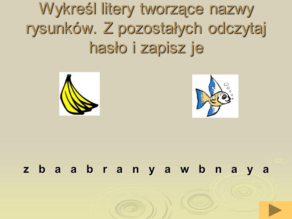 6 Wykreśl litery tworzące nazwy rysunków. Z pozostałych odczytaj hasło i zapisz je z b a a b r a n y a w b n a y a