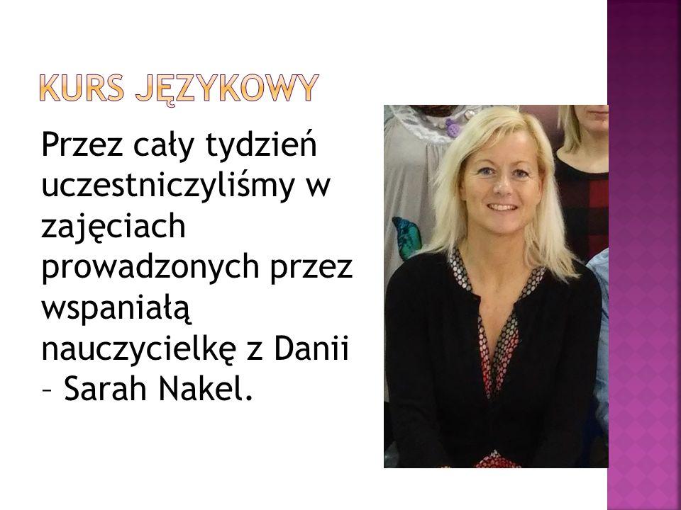 Przez cały tydzień uczestniczyliśmy w zajęciach prowadzonych przez wspaniałą nauczycielkę z Danii – Sarah Nakel.