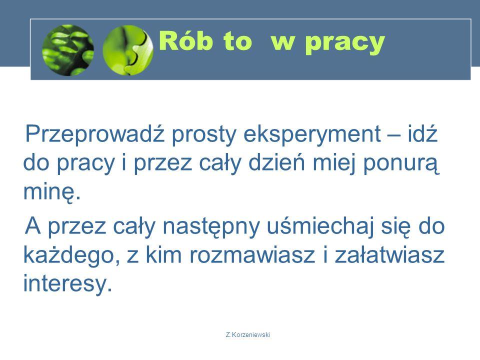 Z.Korzeniewski Rób to w pracy Przeprowadź prosty eksperyment – idź do pracy i przez cały dzień miej ponurą minę.