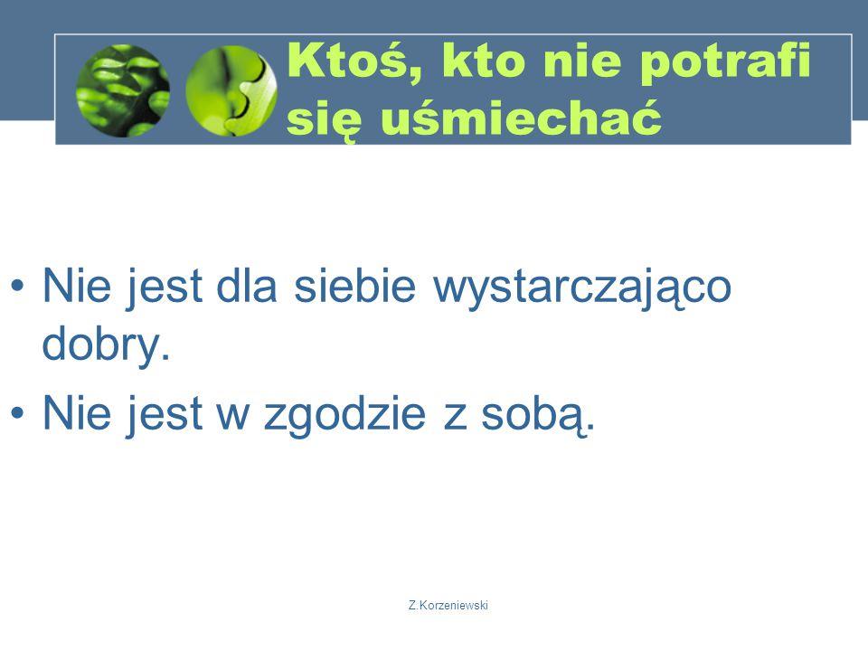 Z.Korzeniewski Ktoś, kto nie potrafi się uśmiechać Nie jest dla siebie wystarczająco dobry.