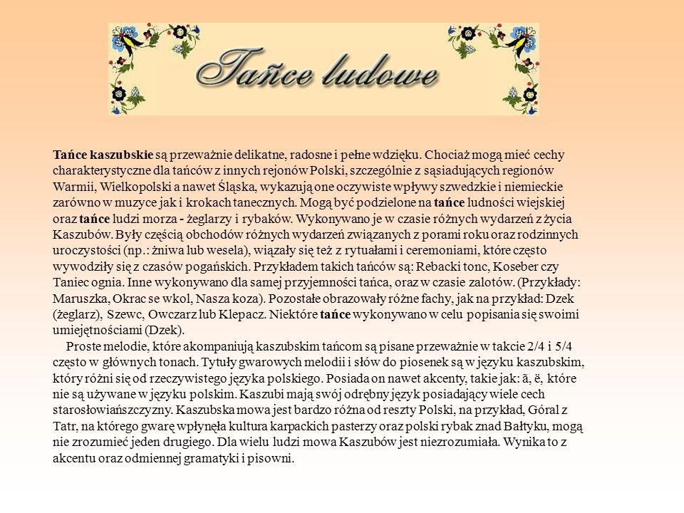 Tańce kaszubskie są przeważnie delikatne, radosne i pełne wdzięku. Chociaż mogą mieć cechy charakterystyczne dla tańców z innych rejonów Polski, szcze