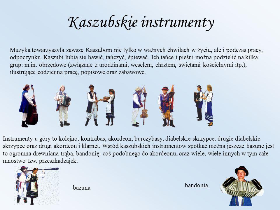 Kaszubskie instrumenty Muzyka towarzyszyła zawsze Kaszubom nie tylko w ważnych chwilach w życiu, ale i podczas pracy, odpoczynku. Kaszubi lubią się ba
