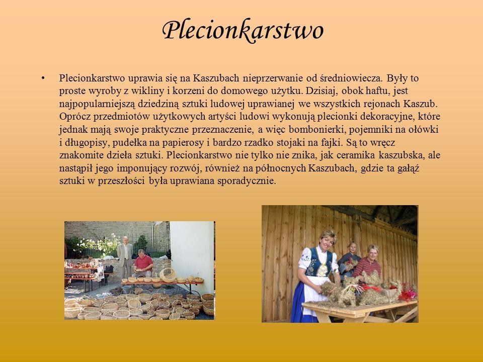 Plecionkarstwo Plecionkarstwo uprawia się na Kaszubach nieprzerwanie od średniowiecza. Były to proste wyroby z wikliny i korzeni do domowego użytku. D