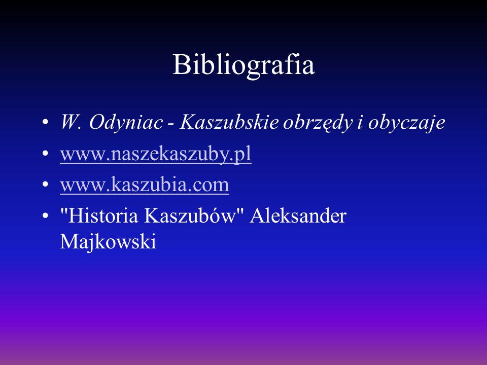 Bibliografia W. Odyniac - Kaszubskie obrzędy i obyczaje www.naszekaszuby.pl www.kaszubia.com