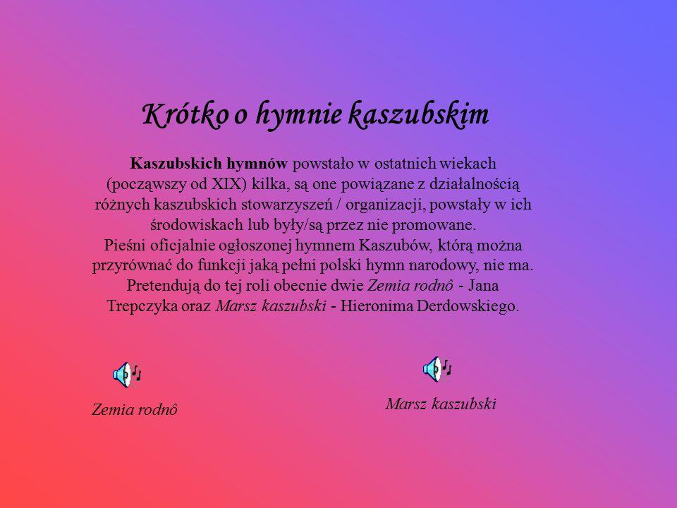 Krótko o hymnie kaszubskim Kaszubskich hymnów powstało w ostatnich wiekach (począwszy od XIX) kilka, są one powiązane z działalnością różnych kaszubsk