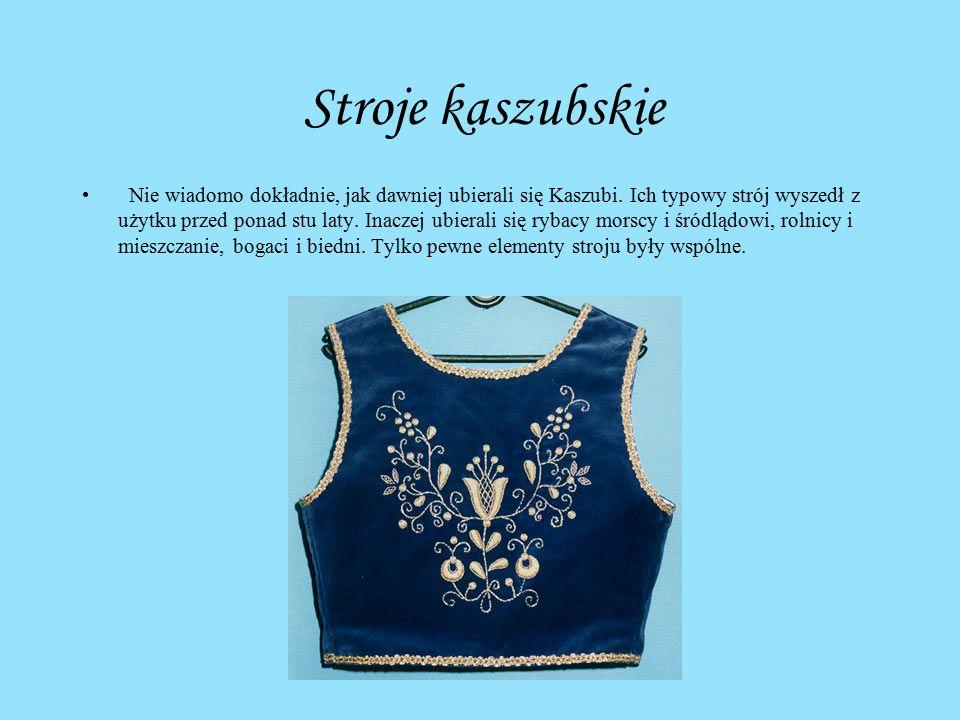 Stroje kaszubskie Nie wiadomo dokładnie, jak dawniej ubierali się Kaszubi. Ich typowy strój wyszedł z użytku przed ponad stu laty. Inaczej ubierali si