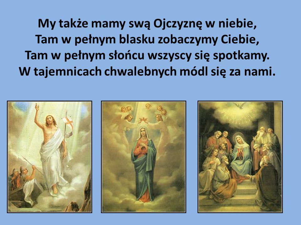 My także mamy swą Ojczyznę w niebie, Tam w pełnym blasku zobaczymy Ciebie, Tam w pełnym słońcu wszyscy się spotkamy. W tajemnicach chwalebnych módl si