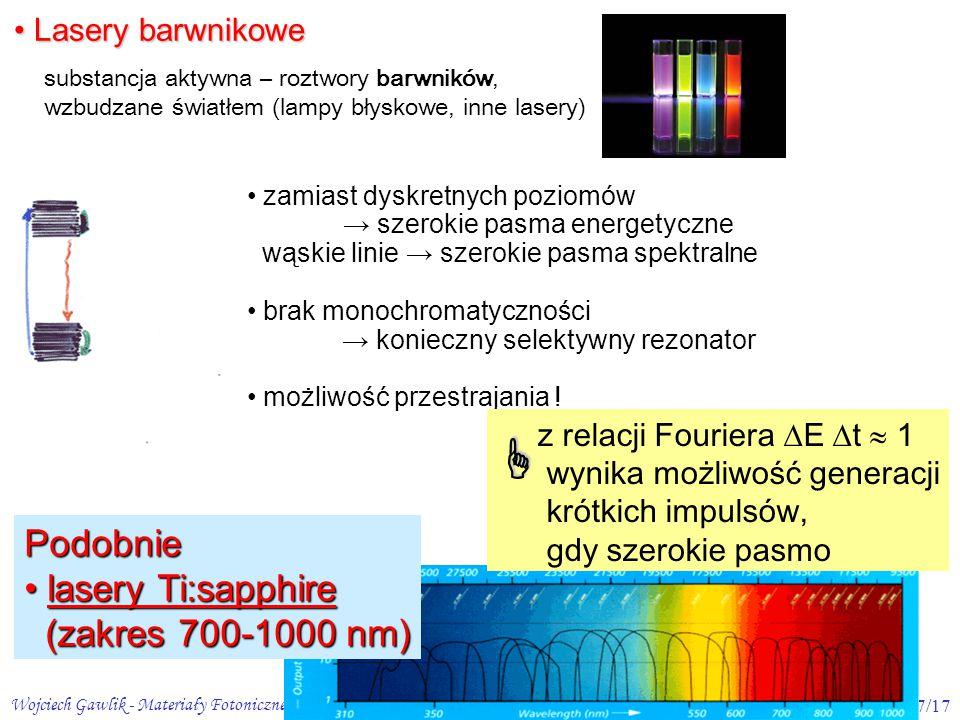 Wojciech Gawlik - Materiały Fotoniczne 2, 2009/107/17 substancja aktywna – roztwory barwników, wzbudzane światłem (lampy błyskowe, inne lasery) Lasery barwnikowe Lasery barwnikowe zamiast dyskretnych poziomów → szerokie pasma energetyczne wąskie linie → szerokie pasma spektralne brak monochromatyczności → konieczny selektywny rezonator możliwość przestrajania .