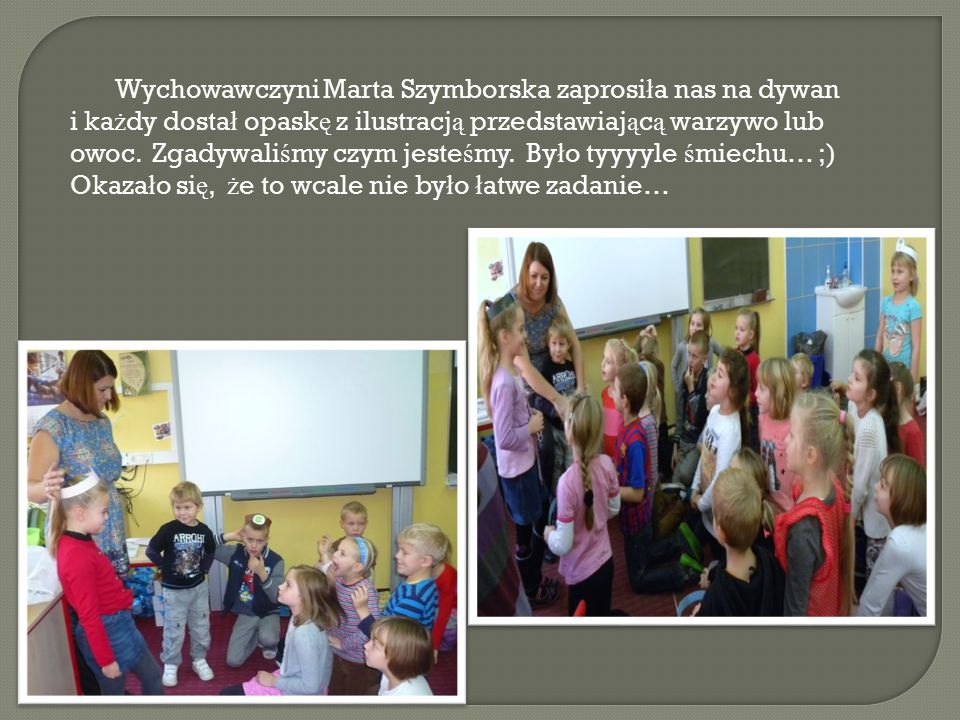 Wychowawczyni Marta Szymborska zaprosi ł a nas na dywan i ka ż dy dosta ł opask ę z ilustracj ą przedstawiaj ą c ą warzywo lub owoc.