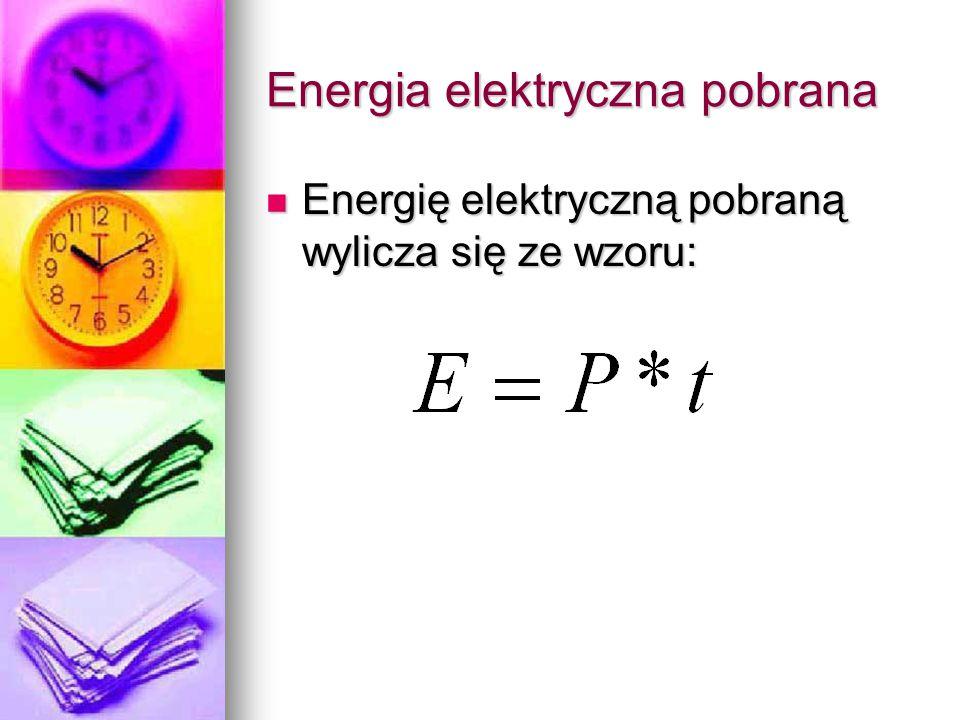 Energia elektryczna pobrana Energię elektryczną pobraną wylicza się ze wzoru: Energię elektryczną pobraną wylicza się ze wzoru: