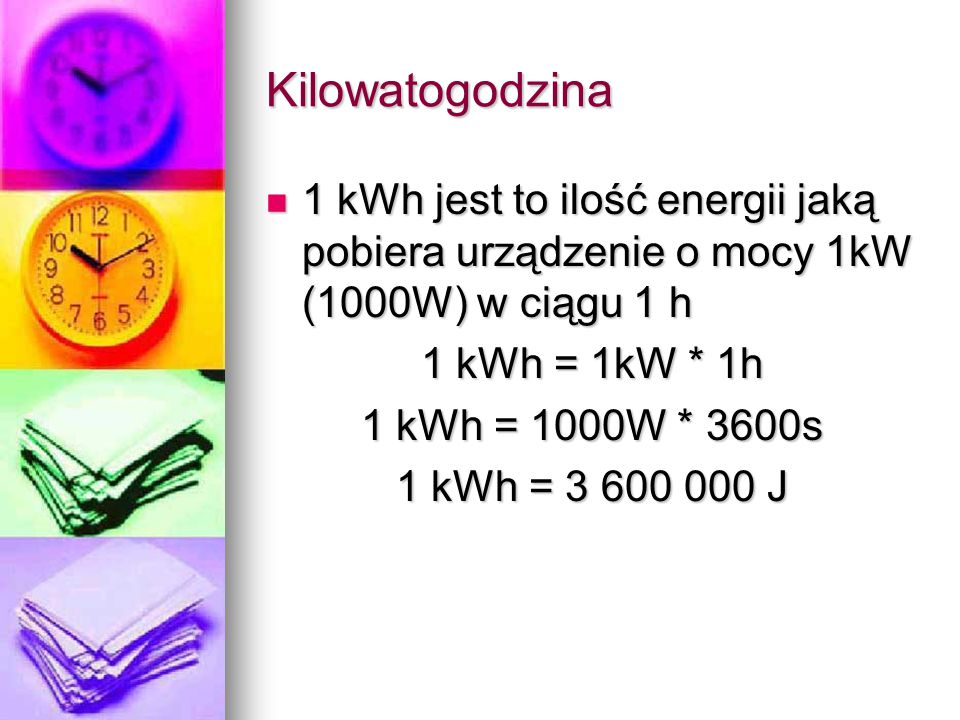Kilowatogodzina 1 kWh jest to ilość energii jaką pobiera urządzenie o mocy 1kW (1000W) w ciągu 1 h 1 kWh jest to ilość energii jaką pobiera urządzenie
