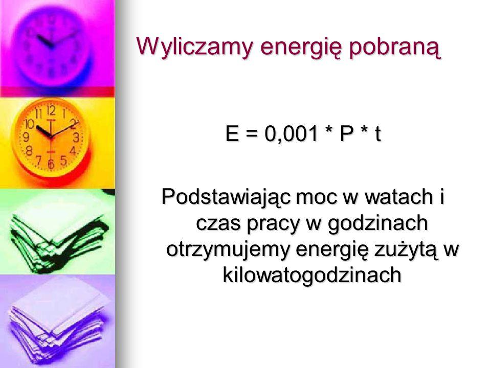 Wyliczamy energię pobraną E = 0,001 * P * t Podstawiając moc w watach i czas pracy w godzinach otrzymujemy energię zużytą w kilowatogodzinach