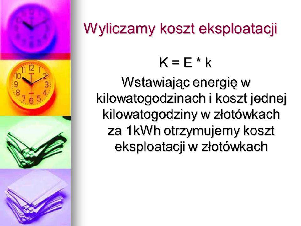 Wyliczamy koszt eksploatacji K = E * k Wstawiając energię w kilowatogodzinach i koszt jednej kilowatogodziny w złotówkach za 1kWh otrzymujemy koszt ek