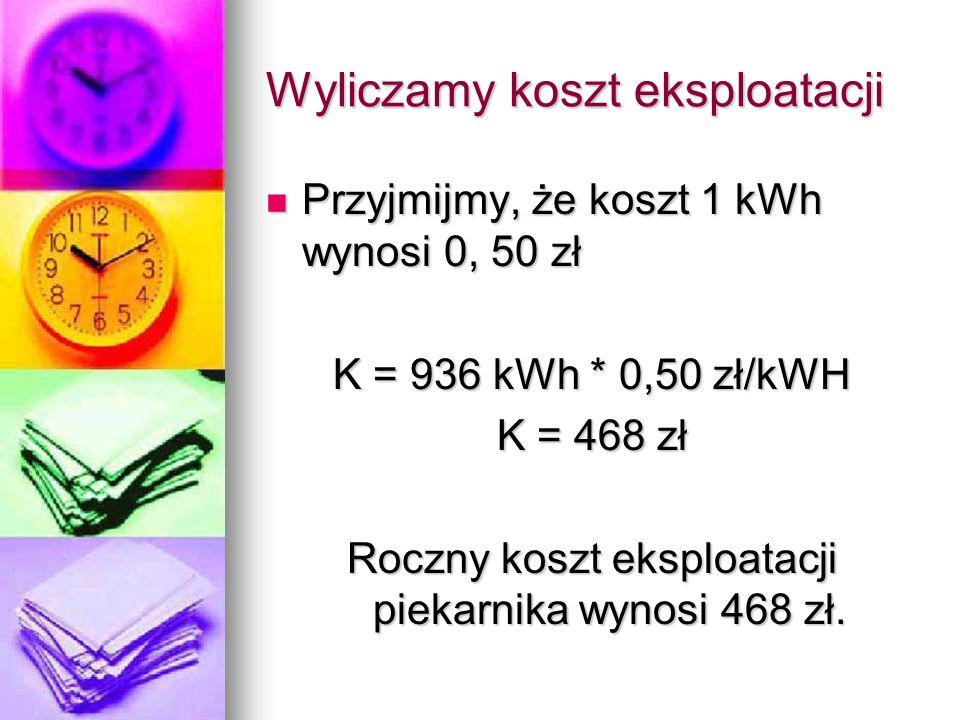 Wyliczamy koszt eksploatacji Przyjmijmy, że koszt 1 kWh wynosi 0, 50 zł Przyjmijmy, że koszt 1 kWh wynosi 0, 50 zł K = 936 kWh * 0,50 zł/kWH K = 468 z