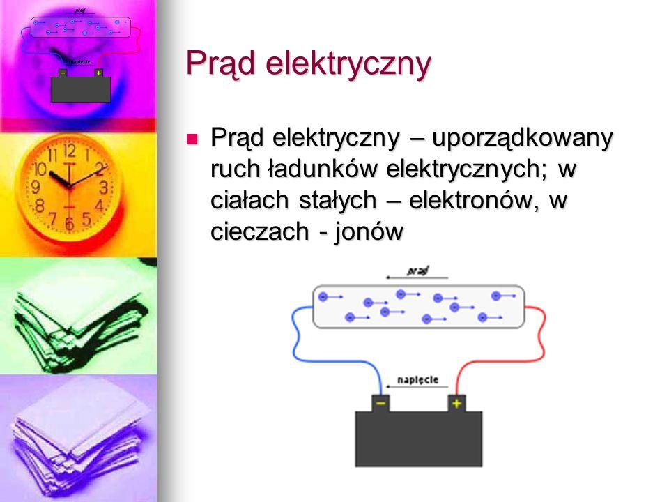 Prąd elektryczny Prąd elektryczny – uporządkowany ruch ładunków elektrycznych; w ciałach stałych – elektronów, w cieczach - jonów Prąd elektryczny – u